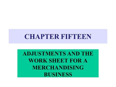 CHAPTER FIFTEEN ADJUSTMENTS AND THE WORK SHEET FOR A MERCHANDISING BUSINESS.