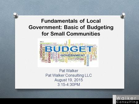 Fundamentals of Local Government: Basic of Budgeting for Small Communities Pat Walker Pat Walker Consulting LLC August 19, 2015 3:15-4:30PM.