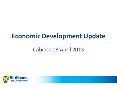Economic Development Update Cabinet 18 April 2013.