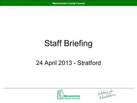 Warwickshire County Council Staff Briefing 24 April 2013 - Stratford.