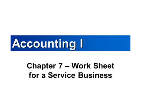 Accounting I Chapter 7 – Work Sheet for a Service Business.