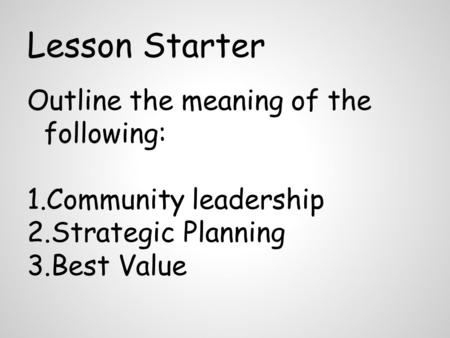 Lesson Starter Outline the meaning of the following: 1.Community leadership 2.Strategic Planning 3.Best Value.
