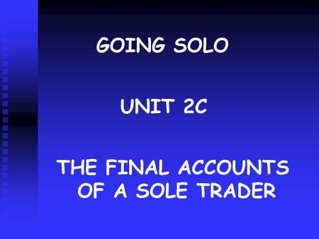 GOING SOLO UNIT 2C THE FINAL ACCOUNTS OF A SOLE TRADER.
