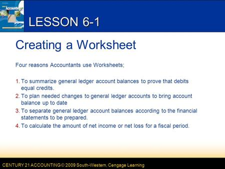 CENTURY 21 ACCOUNTING © 2009 South-Western, Cengage Learning LESSON 6-1 Creating a Worksheet Four reasons Accountants use Worksheets; 1.To summarize general.