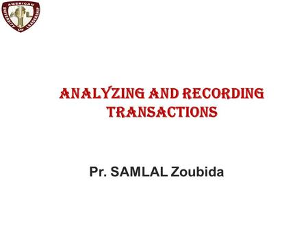 Analyzing and Recording Transactions Pr. SAMLAL Zoubida.