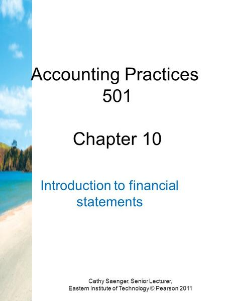 Accounting Practices 501 Chapter 10 Introduction to financial statements Cathy Saenger, Senior Lecturer, Eastern Institute of Technology © Pearson 2011.