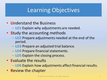 Learning Objectives Understand the Business – LO1 Explain why adjustments are needed. Study the accounting methods – LO2 Prepare adjustments needed at.