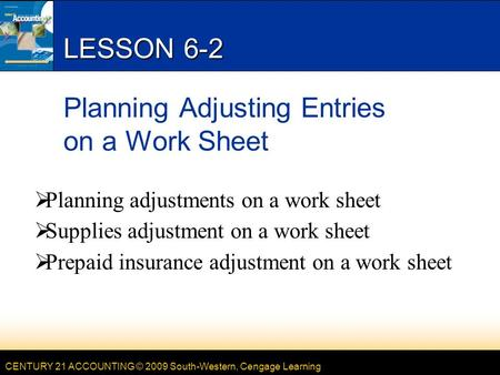 CENTURY 21 ACCOUNTING © 2009 South-Western, Cengage Learning LESSON 6-2 Planning Adjusting Entries on a Work Sheet  Planning adjustments on a work sheet.
