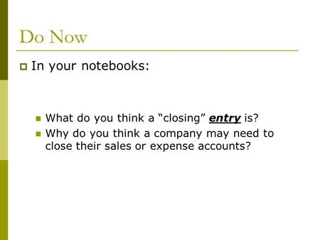 "Do Now  In your notebooks: What do you think a ""closing"" entry is? Why do you think a company may need to close their sales or expense accounts?"