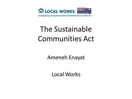 The Sustainable Communities Act Ameneh Enayat Local Works.