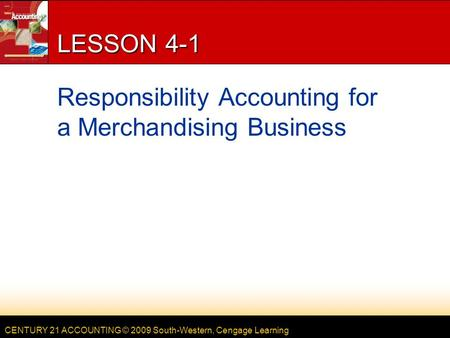 CENTURY 21 ACCOUNTING © 2009 South-Western, Cengage Learning LESSON 4-1 Responsibility Accounting for a Merchandising Business.