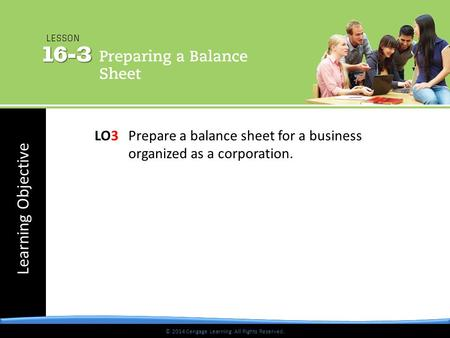 © 2014 Cengage Learning. All Rights Reserved. Learning Objective © 2014 Cengage Learning. All Rights Reserved. LO3Prepare a balance sheet for a business.