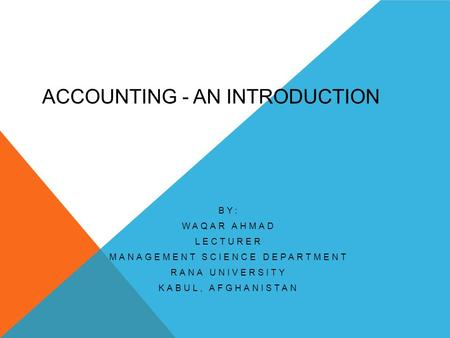 ACCOUNTING - AN INTRODUCTION BY: WAQAR AHMAD LECTURER MANAGEMENT SCIENCE DEPARTMENT RANA UNIVERSITY KABUL, AFGHANISTAN.