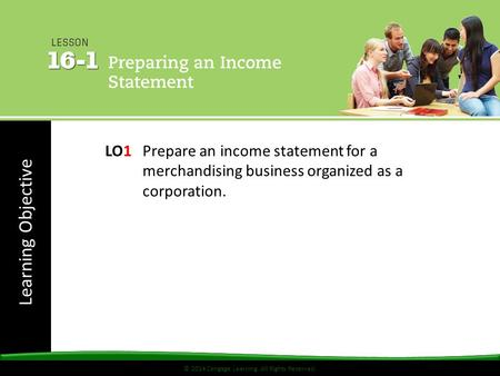 © 2014 Cengage Learning. All Rights Reserved. Learning Objective © 2014 Cengage Learning. All Rights Reserved. LO1 Prepare an income statement for a merchandising.