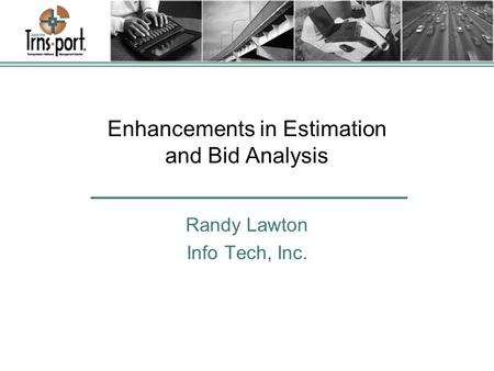 Enhancements in Estimation and Bid Analysis Randy Lawton Info Tech, Inc.