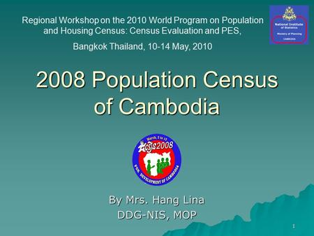 1 2008 Population Census of Cambodia By Mrs. Hang Lina DDG-NIS, MOP Regional Workshop on the 2010 World Program on Population and Housing Census: Census.