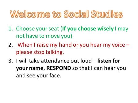 1.Choose your seat (If you choose wisely I may not have to move you) 2. When I raise my hand or you hear my voice – please stop talking. 3.I will take.