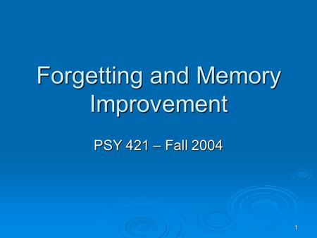 1 Forgetting and Memory Improvement PSY 421 – Fall 2004.