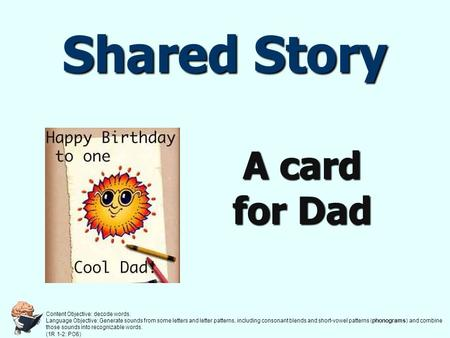 Shared Story A card for Dad Content Objective: decode words. Language Objective: Generate sounds from some letters and letter patterns, including consonant.