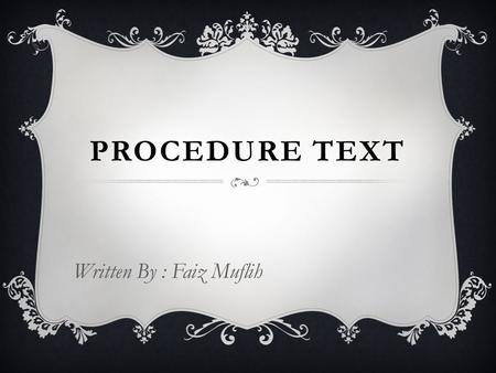 PROCEDURE TEXT Written By : Faiz Muflih. DEFINITIONS  Texts that explain how something works or how to use instruction or operation manuals e.g. how.