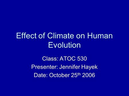 Effect of Climate on Human Evolution Class: ATOC 530 Presenter: Jennifer Hayek Date: October 25 th 2006.