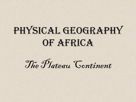 Physical Geography of Africa The Plateau Continent.