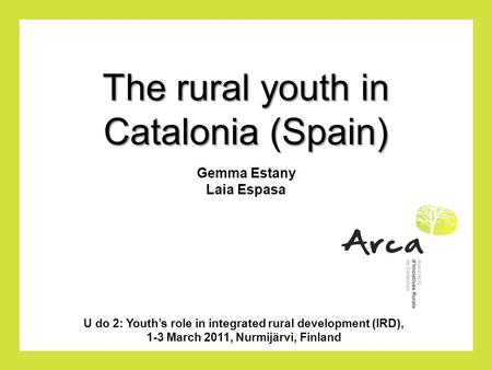 The rural youth in Catalonia (Spain) U do 2: Youth's role in integrated rural development (IRD), 1-3 March 2011, Nurmijärvi, Finland Gemma Estany Laia.