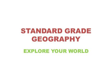 STANDARD GRADE GEOGRAPHY EXPLORE YOUR WORLD. Standard Grade Geography introduces pupils to Geographical concepts within the Human and Physical environments.
