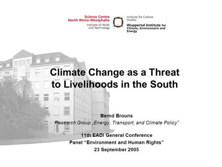 "Climate Change as a Threat to Livelihoods in the South Bernd Brouns Research Group ""Energy, Transport, and Climate Policy"" 11th EADI General Conference."