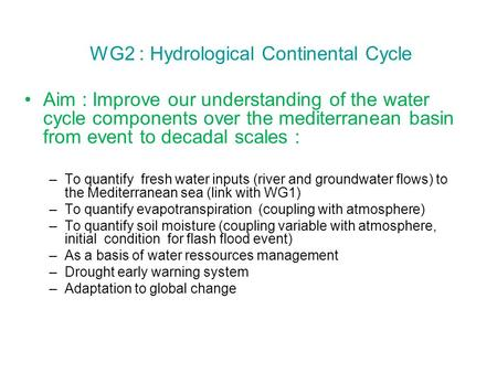 WG2 : Hydrological Continental Cycle Aim : Improve our understanding of the water cycle components over the mediterranean basin from event to decadal scales.