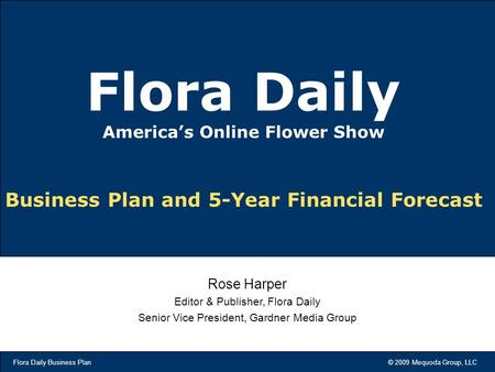 Flora Daily Business Plan © 2009 Mequoda Group, LLC Business Plan and 5-Year Financial Forecast Flora Daily America's Online Flower Show Rose Harper Editor.