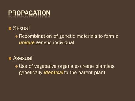  Sexual  Recombination of genetic materials to form a unique genetic individual  Asexual  Use of vegetative organs to create plantlets genetically.
