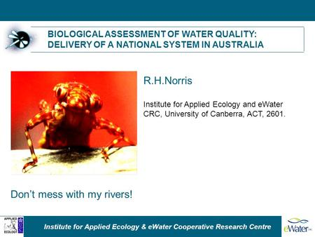 Institute for Applied Ecology & eWater Cooperative Research Centre BIOLOGICAL ASSESSMENT OF WATER QUALITY: DELIVERY OF A NATIONAL SYSTEM IN AUSTRALIA R.H.Norris.
