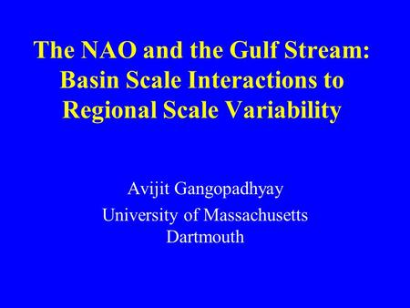The NAO and the Gulf Stream: Basin Scale Interactions to Regional Scale Variability Avijit Gangopadhyay University of Massachusetts Dartmouth.