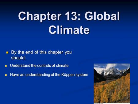 Chapter 13: Global Climate By the end of this chapter you should: By the end of this chapter you should: Understand the controls of climate Understand.