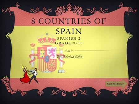 8 COUNTRIES OF SPAIN SPANISH 2 GRADE 9/10 By Christina Calvo Click to advance.