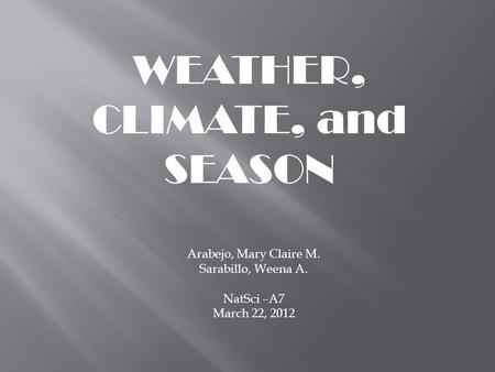 WEATHER, CLIMATE, and SEASON Arabejo, Mary Claire M. Sarabillo, Weena A. NatSci –A7 March 22, 2012.