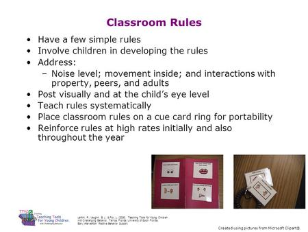 Classroom Rules Have a few simple rules Involve children in developing the rules Address: –Noise level; movement inside; and interactions with property,