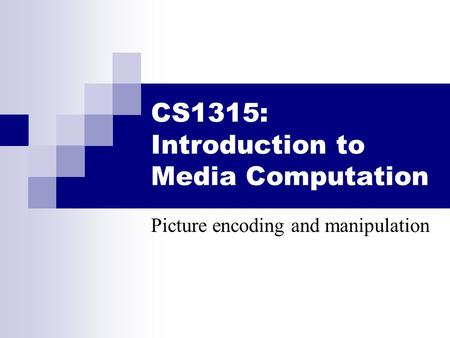 CS1315: Introduction to Media Computation Picture encoding and manipulation.