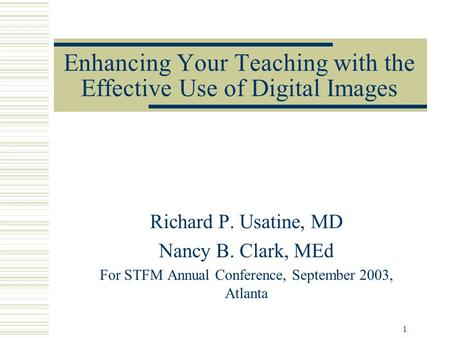1 Enhancing Your Teaching with the Effective Use of Digital Images Richard P. Usatine, MD Nancy B. Clark, MEd For STFM Annual Conference, September 2003,