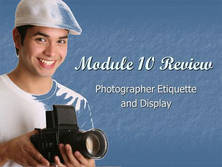 Module 10 Review Photographer Etiquette and Display.