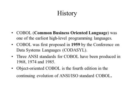 History COBOL (Common Business Oriented Language) was one of the earliest high-level programming languages. COBOL was first proposed in 1959 by the Conference.