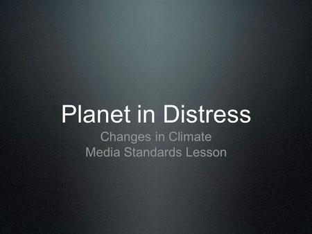 Planet in Distress Changes in Climate Media Standards Lesson.