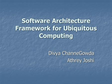 Software Architecture Framework for Ubiquitous Computing Divya ChanneGowda Athrey Joshi.