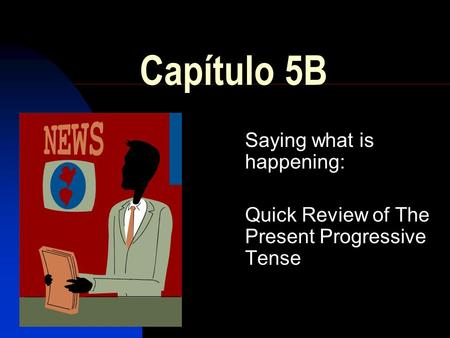 Capítulo 5B Saying what is happening: Quick Review of The Present Progressive Tense.