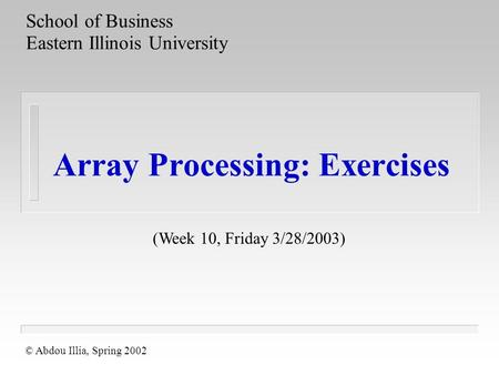 Array Processing: Exercises School of Business Eastern Illinois University © Abdou Illia, Spring 2002 (Week 10, Friday 3/28/2003)