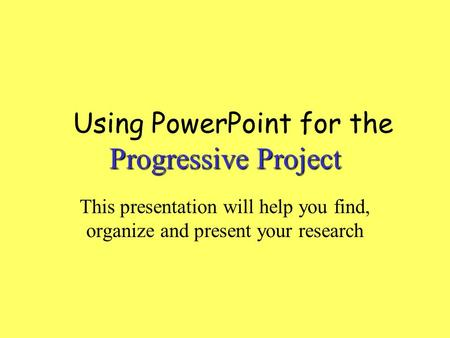 Progressive Project Using PowerPoint for the Progressive Project This presentation will help you find, organize and present your research.