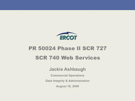 PR 50024 Phase II SCR 727 SCR 740 Web Services Jackie Ashbaugh Commercial Operations Data Integrity & Administration August 18, 2006.