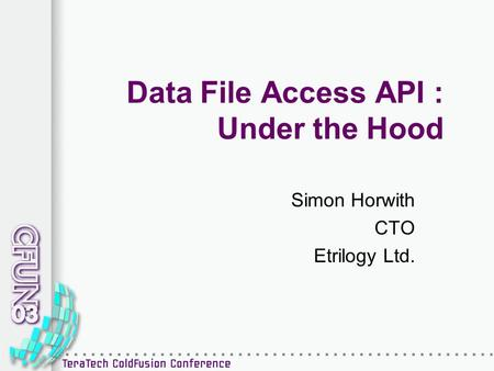 Data File Access API : Under the Hood Simon Horwith CTO Etrilogy Ltd.