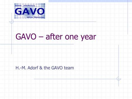 GAVO – after one year H.-M. Adorf & the GAVO team.